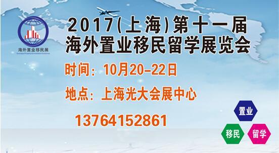 聚焦—2017上海第十一届海外置业移民留学展金秋10月盛大召开!